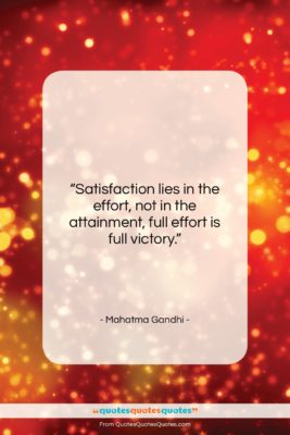 """Mahatma Gandhi quote: """"Satisfaction lies in the effort, not in…""""- at QuotesQuotesQuotes.com"""