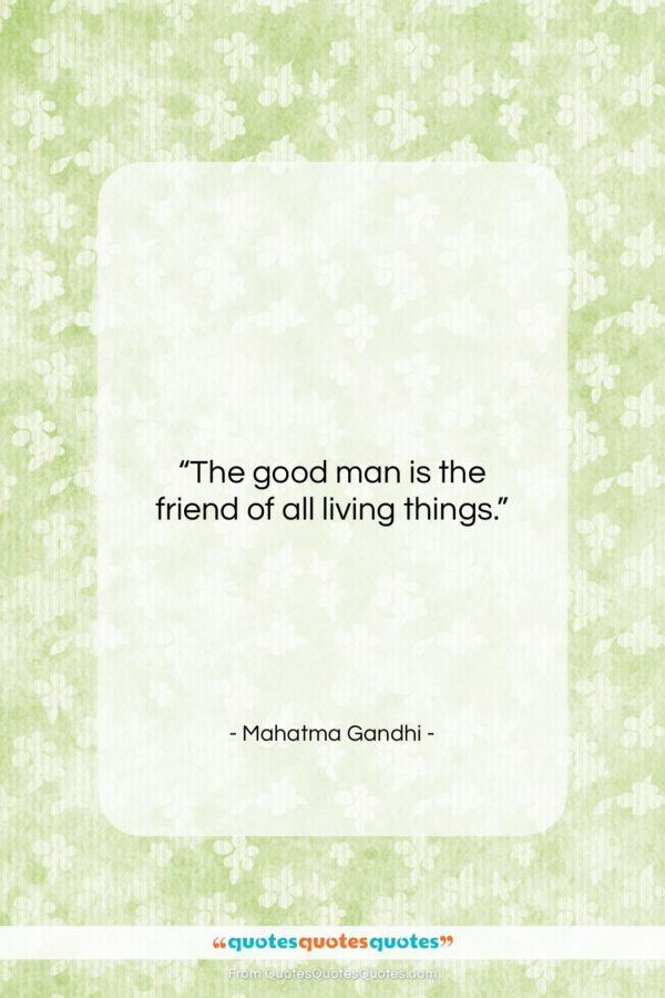 """Mahatma Gandhi quote: """"The good man is the friend of…""""- at QuotesQuotesQuotes.com"""