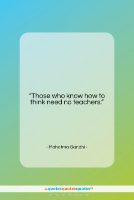"""Mahatma Gandhi quote: """"Those who know how to think need…""""- at QuotesQuotesQuotes.com"""