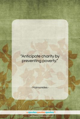 """Maimonides quote: """"Anticipate charity by preventing poverty….""""- at QuotesQuotesQuotes.com"""