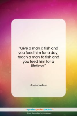 """Maimonides quote: """"Give a man a fish and you…""""- at QuotesQuotesQuotes.com"""