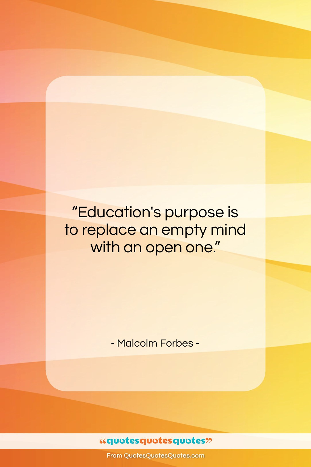 """Malcolm Forbes quote: """"Education's purpose is to replace an empty…""""- at QuotesQuotesQuotes.com"""