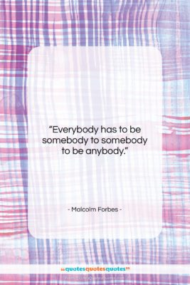 """Malcolm Forbes quote: """"Everybody has to be somebody to somebody…""""- at QuotesQuotesQuotes.com"""