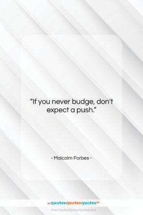 """Malcolm Forbes quote: """"If you never budge, don't expect a…""""- at QuotesQuotesQuotes.com"""