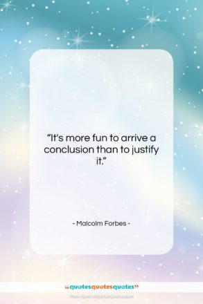 """Malcolm Forbes quote: """"It's more fun to arrive a conclusion…""""- at QuotesQuotesQuotes.com"""