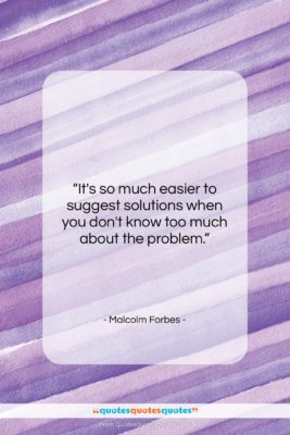"""Malcolm Forbes quote: """"It's so much easier to suggest solutions…""""- at QuotesQuotesQuotes.com"""