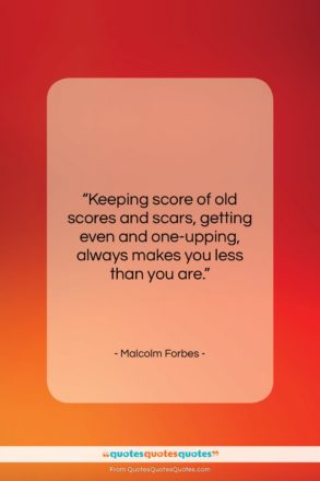 """Malcolm Forbes quote: """"Keeping score of old scores and scars,…""""- at QuotesQuotesQuotes.com"""
