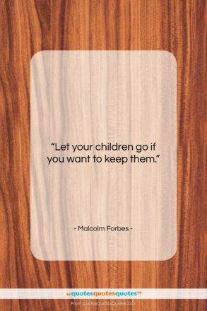 """Malcolm Forbes quote: """"Let your children go if you want…""""- at QuotesQuotesQuotes.com"""