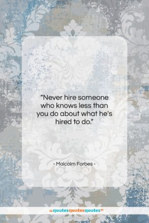 """Malcolm Forbes quote: """"Never hire someone who knows less than…""""- at QuotesQuotesQuotes.com"""