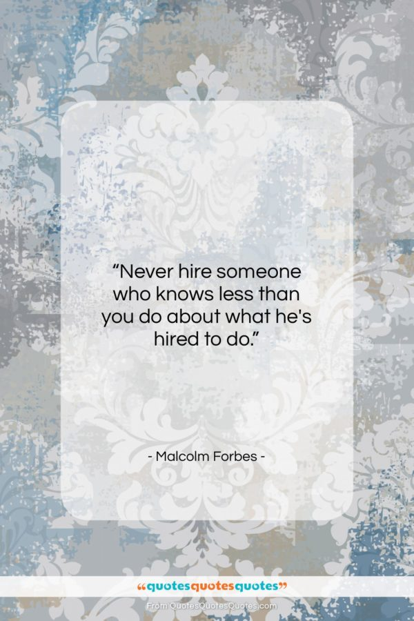 "Malcolm Forbes quote: ""Never hire someone who knows less than…""- at QuotesQuotesQuotes.com"