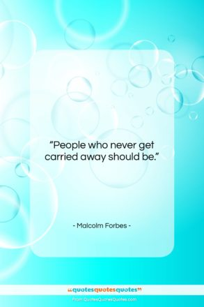 """Malcolm Forbes quote: """"People who never get carried away should…""""- at QuotesQuotesQuotes.com"""