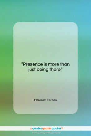 """Malcolm Forbes quote: """"Presence is more than just being there….""""- at QuotesQuotesQuotes.com"""