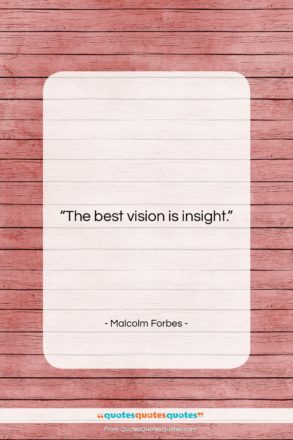"""Malcolm Forbes quote: """"The best vision is insight….""""- at QuotesQuotesQuotes.com"""