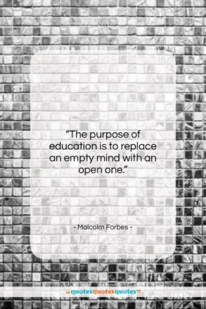 """Malcolm Forbes quote: """"The purpose of education is to replace…""""- at QuotesQuotesQuotes.com"""