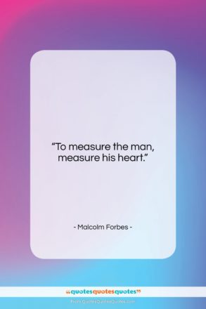 """Malcolm Forbes quote: """"To measure the man, measure his heart….""""- at QuotesQuotesQuotes.com"""