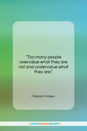 """Malcolm Forbes quote: """"Too many people overvalue what they are…""""- at QuotesQuotesQuotes.com"""