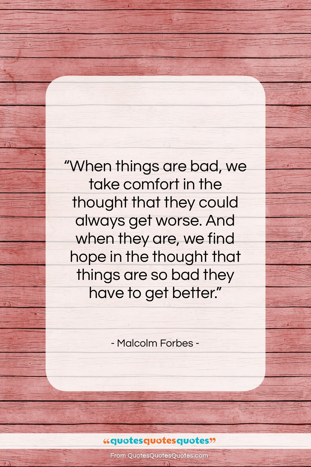 """Malcolm Forbes quote: """"When things are bad, we take comfort…""""- at QuotesQuotesQuotes.com"""