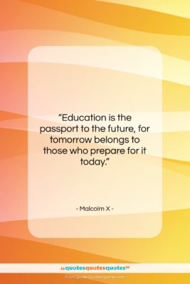 "Malcolm X quote: ""Education is the passport to the future,…""- at QuotesQuotesQuotes.com"