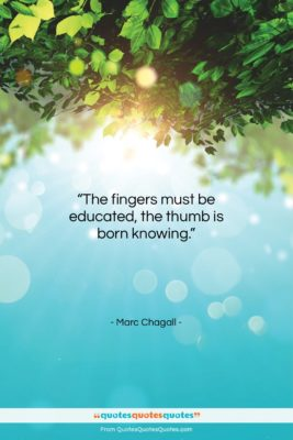 """Marc Chagall quote: """"The fingers must be educated, the thumb…""""- at QuotesQuotesQuotes.com"""
