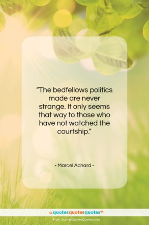"""Marcel Achard quote: """"The bedfellows politics made are never strange…""""- at QuotesQuotesQuotes.com"""