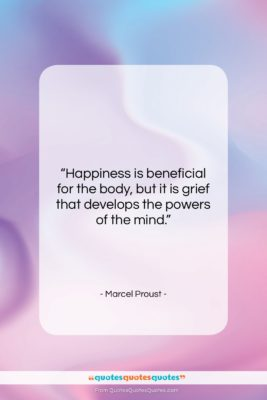 """Marcel Proust quote: """"Happiness is beneficial for the body, but…""""- at QuotesQuotesQuotes.com"""
