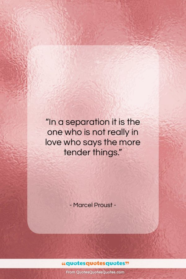 "Marcel Proust quote: ""In a separation it is the one…""- at QuotesQuotesQuotes.com"