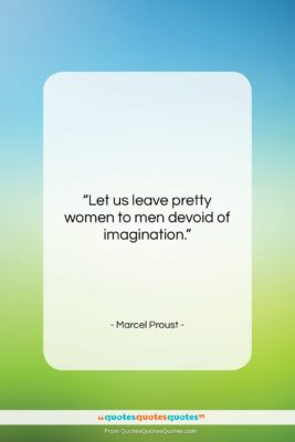 """Marcel Proust quote: """"Let us leave pretty women to men…""""- at QuotesQuotesQuotes.com"""