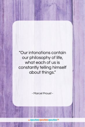 """Marcel Proust quote: """"Our intonations contain our philosophy of life,…""""- at QuotesQuotesQuotes.com"""