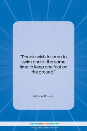 """Marcel Proust quote: """"People wish to learn to swim and…""""- at QuotesQuotesQuotes.com"""
