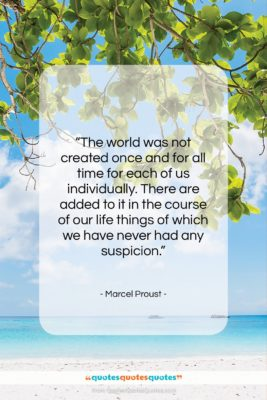 """Marcel Proust quote: """"The world was not created once and…""""- at QuotesQuotesQuotes.com"""