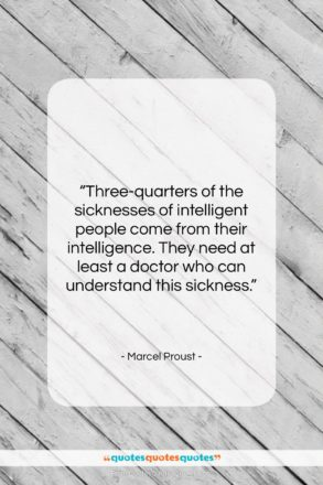 """Marcel Proust quote: """"Three-quarters of the sicknesses of intelligent people…""""- at QuotesQuotesQuotes.com"""