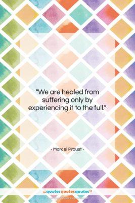 """Marcel Proust quote: """"We are healed from suffering only by…""""- at QuotesQuotesQuotes.com"""