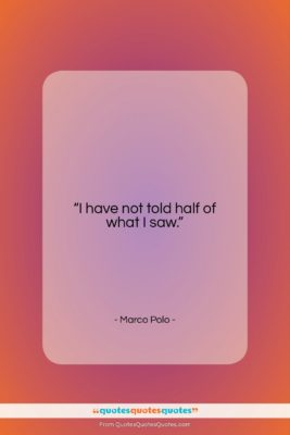 """Marco Polo quote: """"I have not told half of what…""""- at QuotesQuotesQuotes.com"""