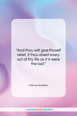"""Marcus Aurelius quote: """"And thou wilt give thyself relief, if…""""- at QuotesQuotesQuotes.com"""