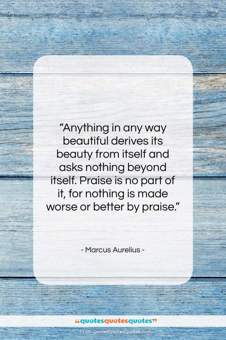 """Marcus Aurelius quote: """"Anything in any way beautiful derives its…""""- at QuotesQuotesQuotes.com"""