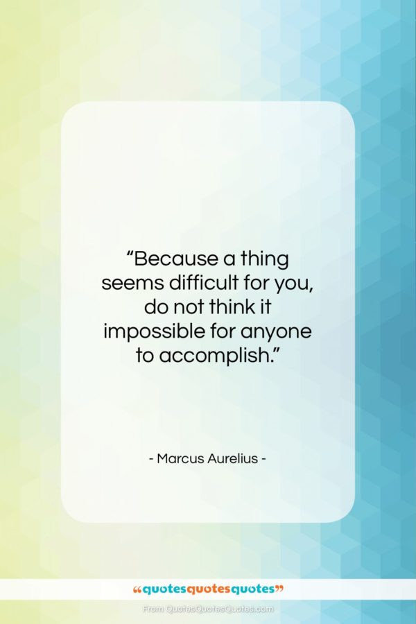 """Marcus Aurelius quote: """"Because a thing seems difficult for you…""""- at QuotesQuotesQuotes.com"""