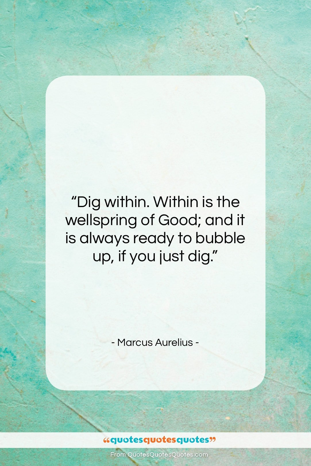 "Marcus Aurelius quote: ""Dig within. Within is the wellspring of…""- at QuotesQuotesQuotes.com"