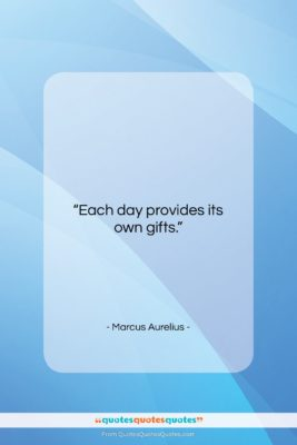 """Marcus Aurelius quote: """"Each day provides its own gifts….""""- at QuotesQuotesQuotes.com"""