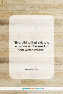 """Marcus Aurelius quote: """"Everything that exists is in a manner…""""- at QuotesQuotesQuotes.com"""