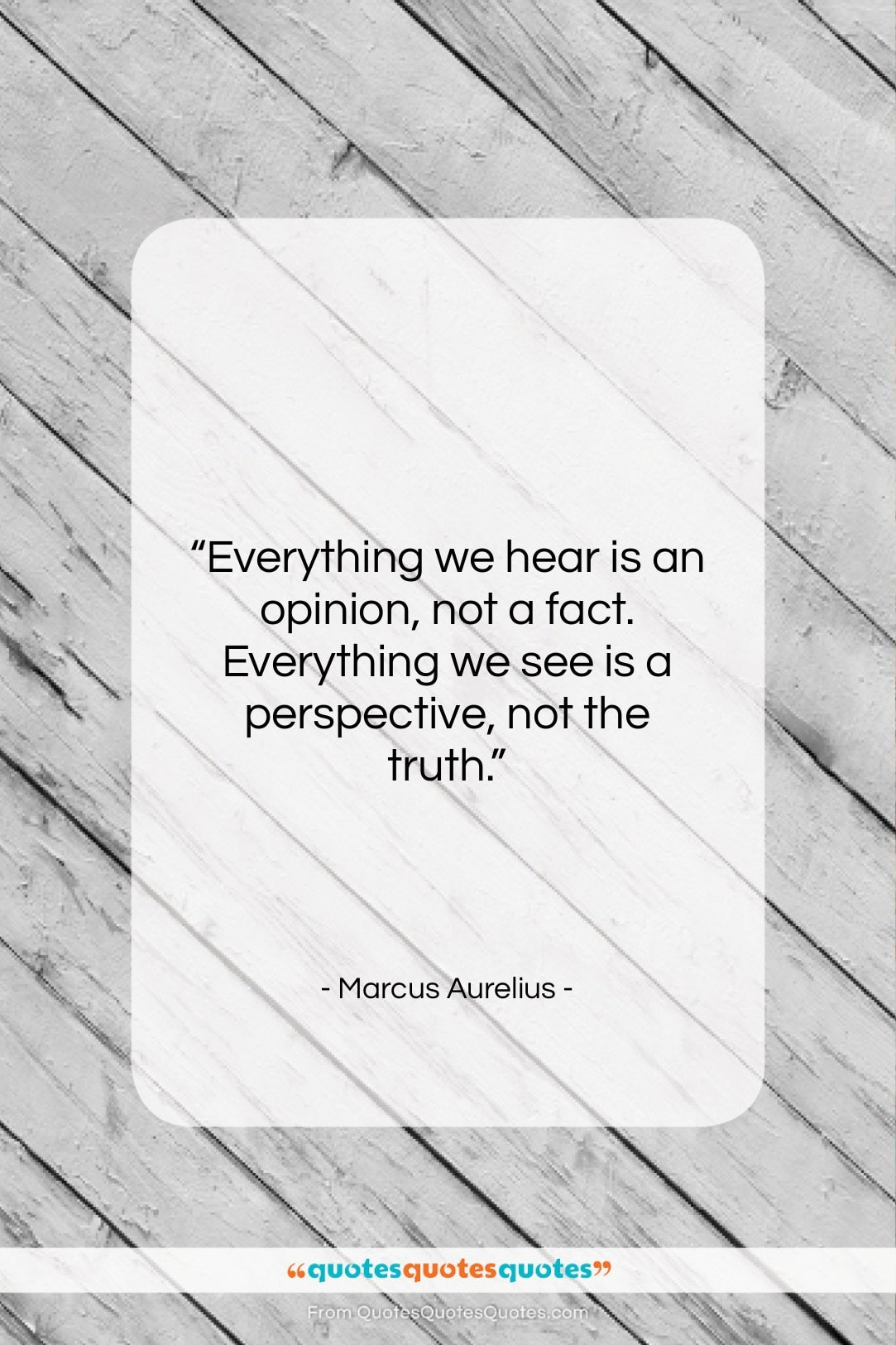 """Marcus Aurelius quote: """"Everything we hear is an opinion, not…""""- at QuotesQuotesQuotes.com"""