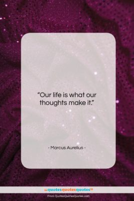 """Marcus Aurelius quote: """"Our life is what our thoughts make…""""- at QuotesQuotesQuotes.com"""