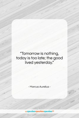 """Marcus Aurelius quote: """"Tomorrow is nothing, today is too late;…""""- at QuotesQuotesQuotes.com"""