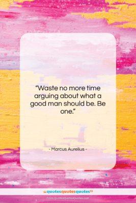 "Marcus Aurelius quote: ""Waste no more time arguing about what…""- at QuotesQuotesQuotes.com"