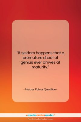 "Marcus Fabius Quintilian quote: ""It seldom happens that a premature shoot…""- at QuotesQuotesQuotes.com"