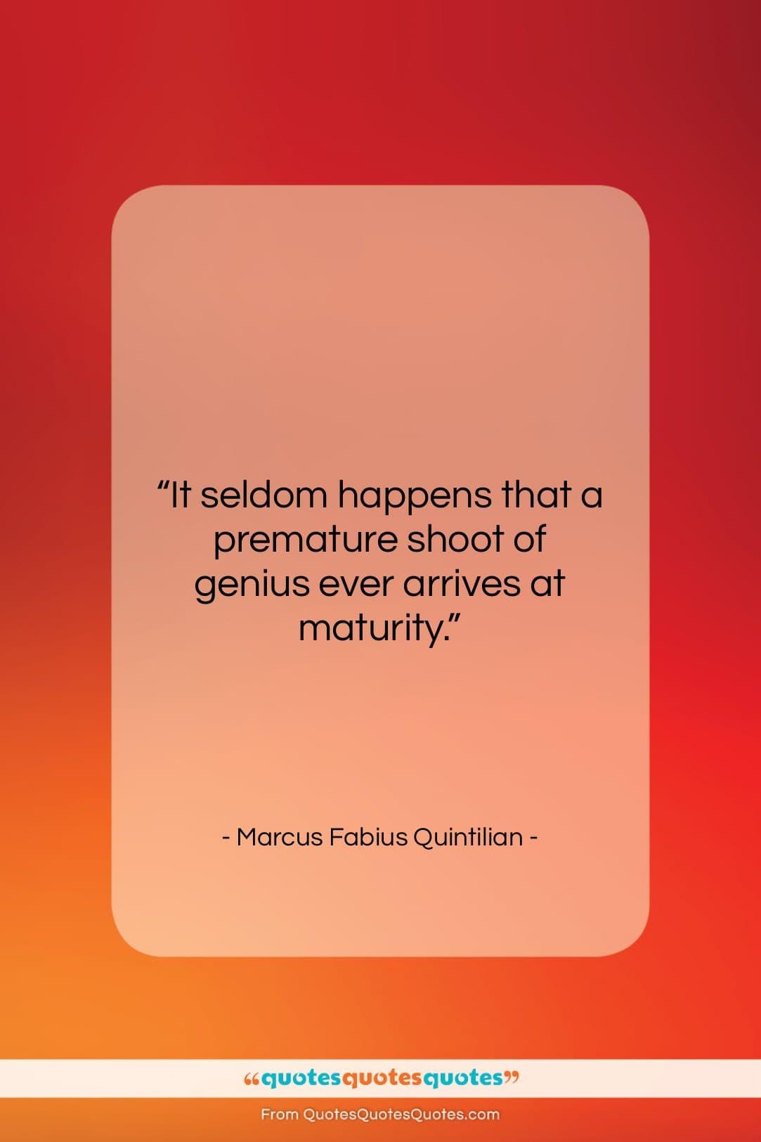 """Marcus Fabius Quintilian quote: """"It seldom happens that a premature shoot…""""- at QuotesQuotesQuotes.com"""