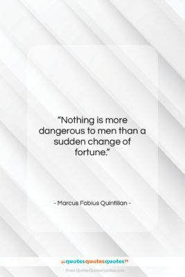 """Marcus Fabius Quintilian quote: """"Nothing is more dangerous to men than…""""- at QuotesQuotesQuotes.com"""
