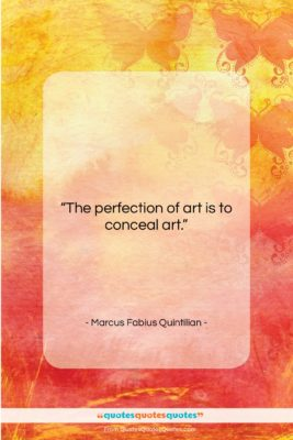 """Marcus Fabius Quintilian quote: """"The perfection of art is to conceal…""""- at QuotesQuotesQuotes.com"""