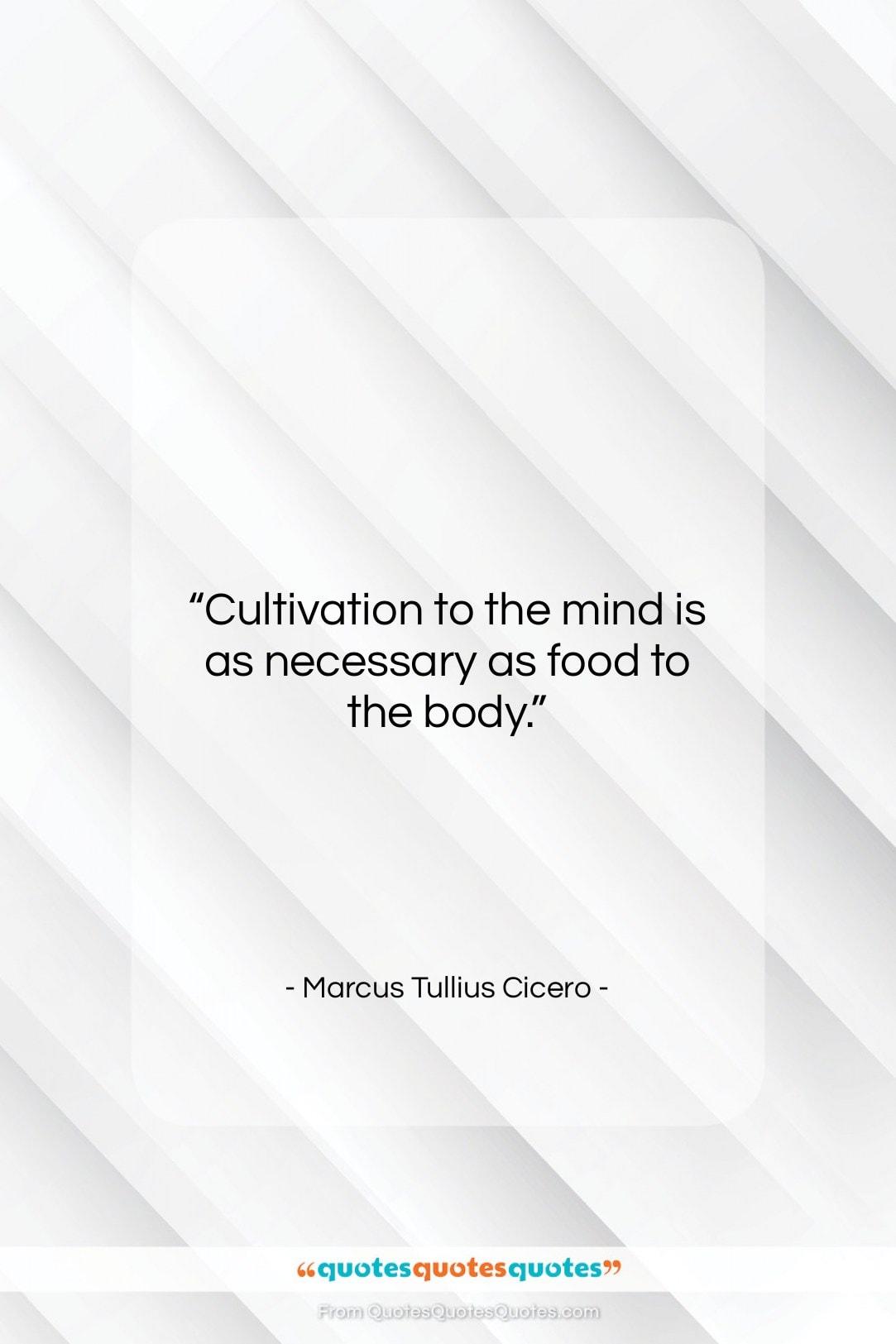 "Marcus Tullius Cicero quote: ""Cultivation to the mind is as necessary…""- at QuotesQuotesQuotes.com"