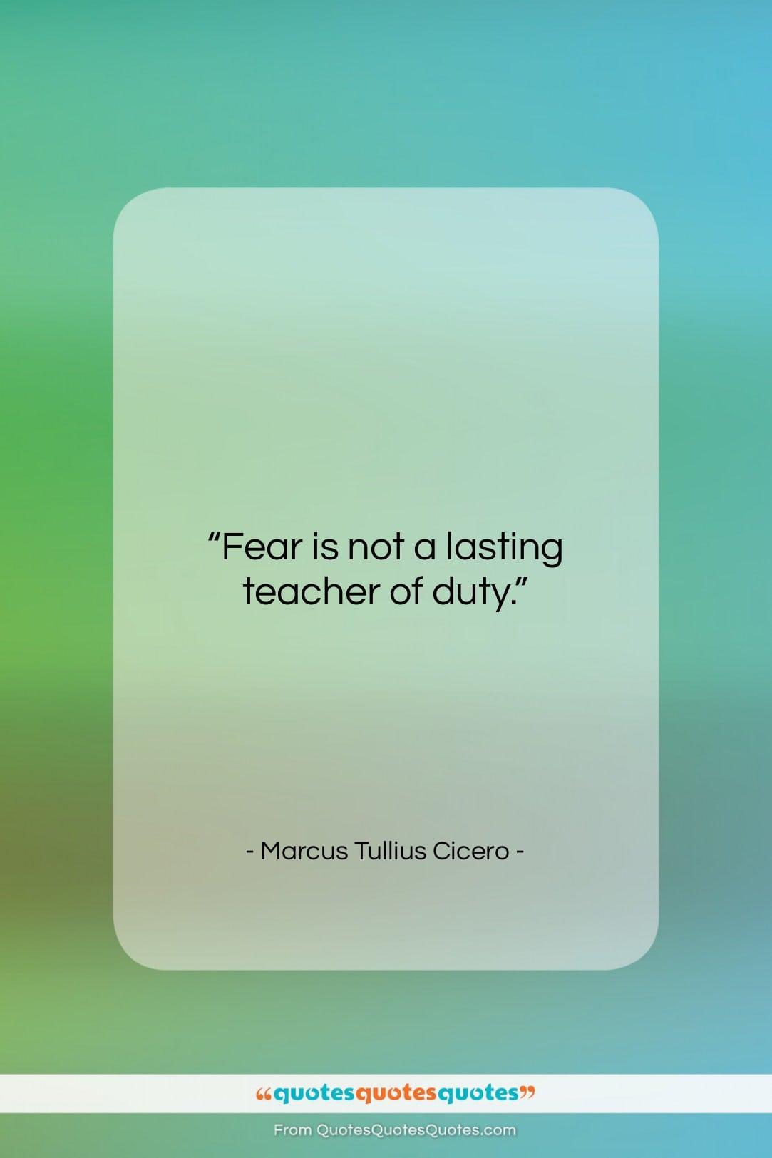 """Marcus Tullius Cicero quote: """"Fear is not a lasting teacher of…""""- at QuotesQuotesQuotes.com"""