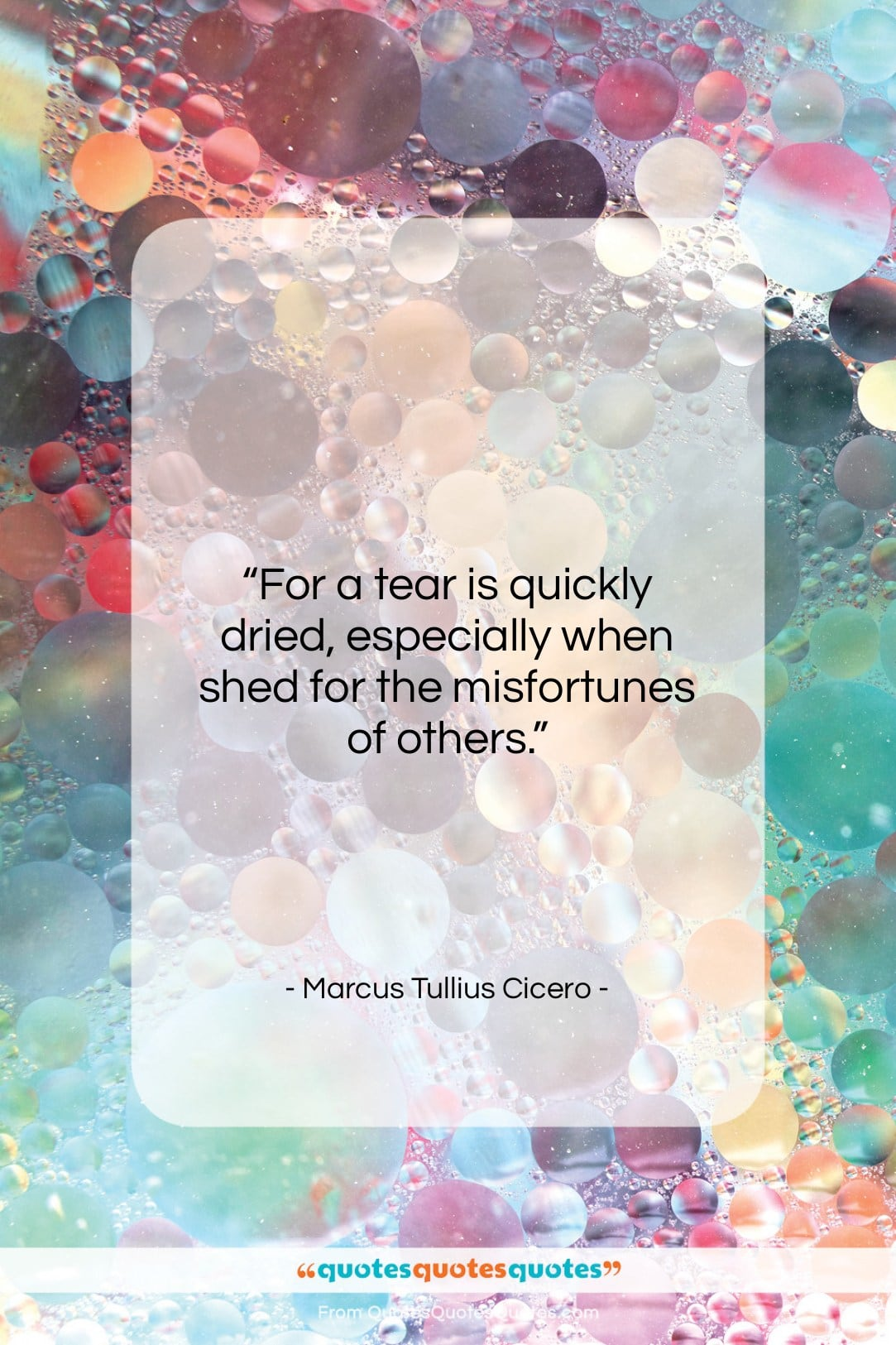 "Marcus Tullius Cicero quote: ""For a tear is quickly dried, especially…""- at QuotesQuotesQuotes.com"